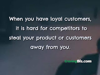 When you have loyal customers, it is hard for competitors to steal your product or customers away from you.