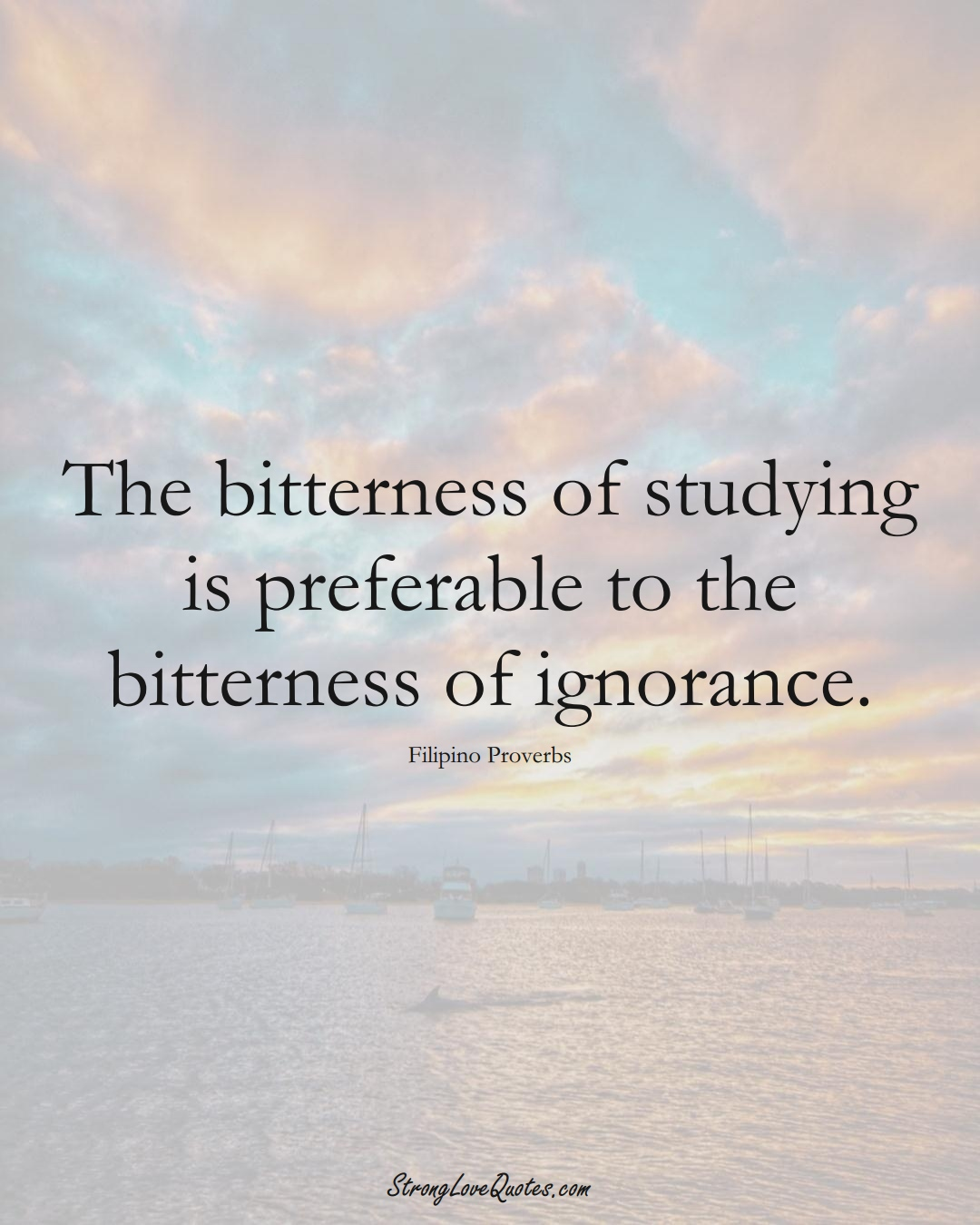 The bitterness of studying is preferable to the bitterness of ignorance. (Filipino Sayings);  #AsianSayings
