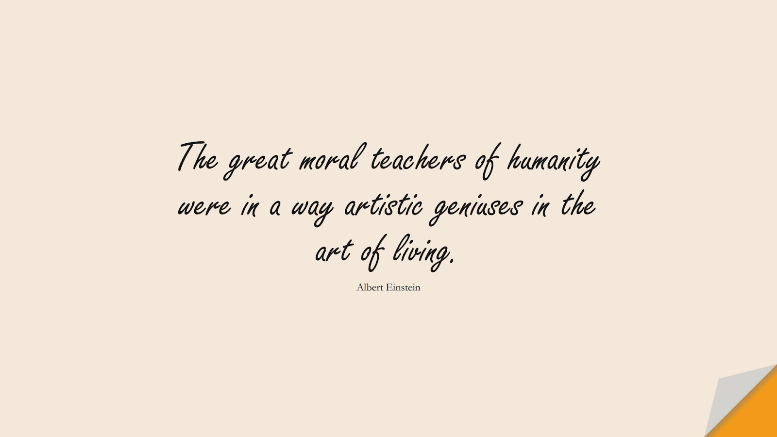 The great moral teachers of humanity were in a way artistic geniuses in the art of living. (Albert Einstein);  #HumanityQuotes