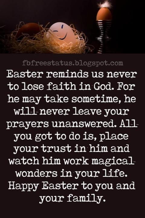 Easter Messages, Easter reminds us never to lose faith in God. For he may take sometime, he will never leave your prayers unanswered. All you got to do is, place your trust in him and watch him work magical wonders in your life. Happy Easter to you and your family.