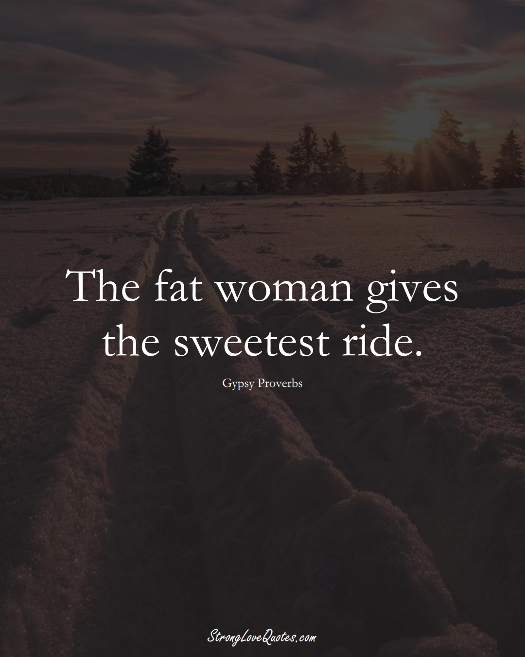 The fat woman gives the sweetest ride. (Gypsy Sayings);  #aVarietyofCulturesSayings