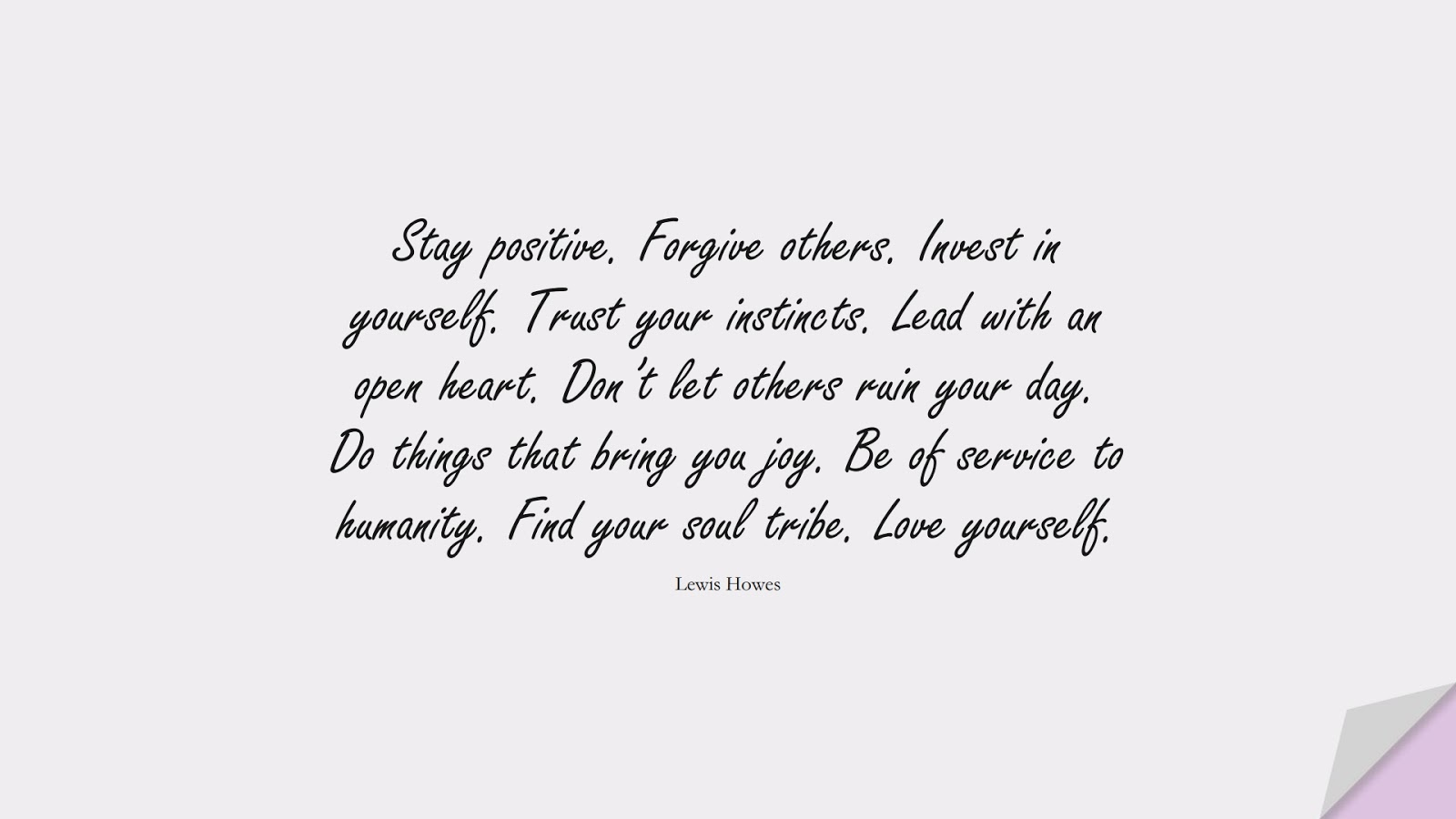 Stay positive. Forgive others. Invest in yourself. Trust your instincts. Lead with an open heart. Don't let others ruin your day. Do things that bring you joy. Be of service to humanity. Find your soul tribe. Love yourself. (Lewis Howes);  #PositiveQuotes