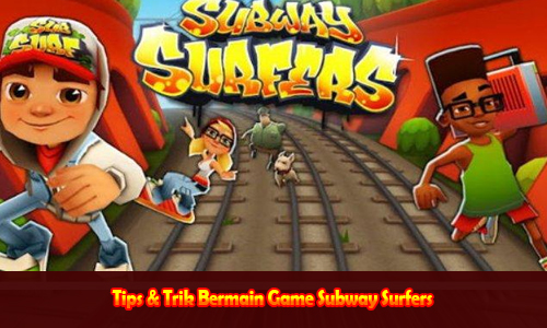 Tips & Trik Bermain Game Subway Surfers
