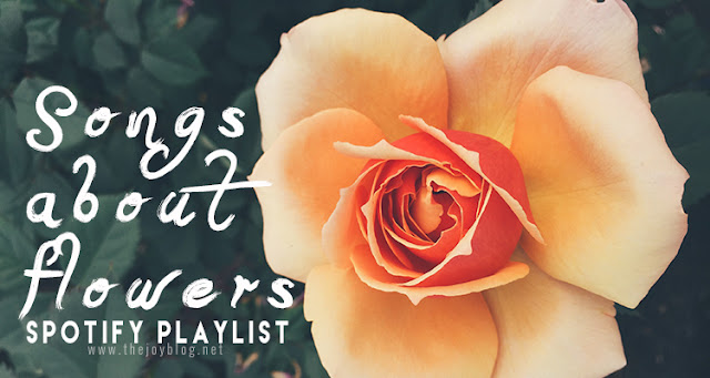 Spotify Playlist: Songs About Flowers | The Joy Blog | www.thejoyblog.net