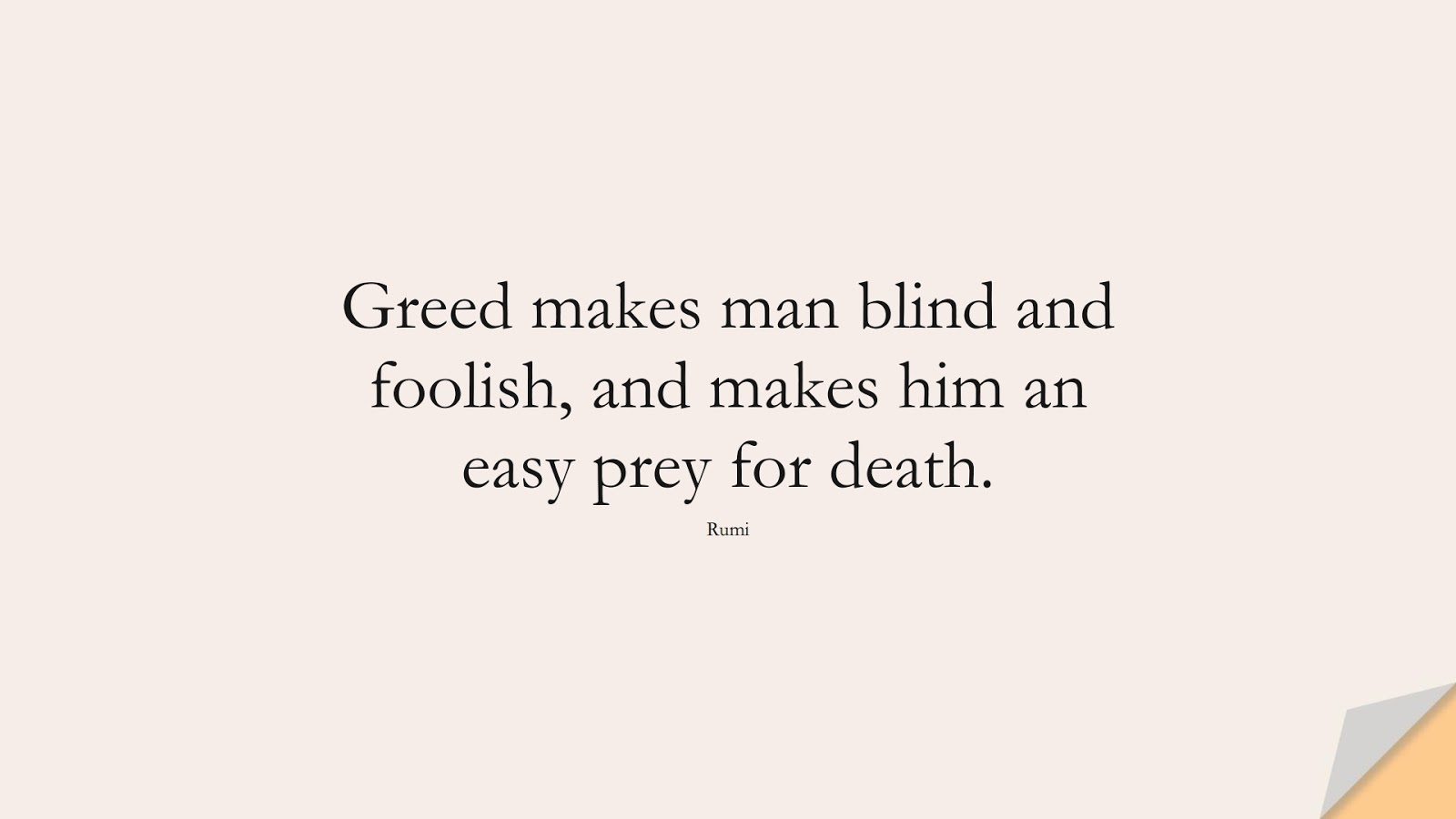 Greed makes man blind and foolish, and makes him an easy prey for death. (Rumi);  #RumiQuotes