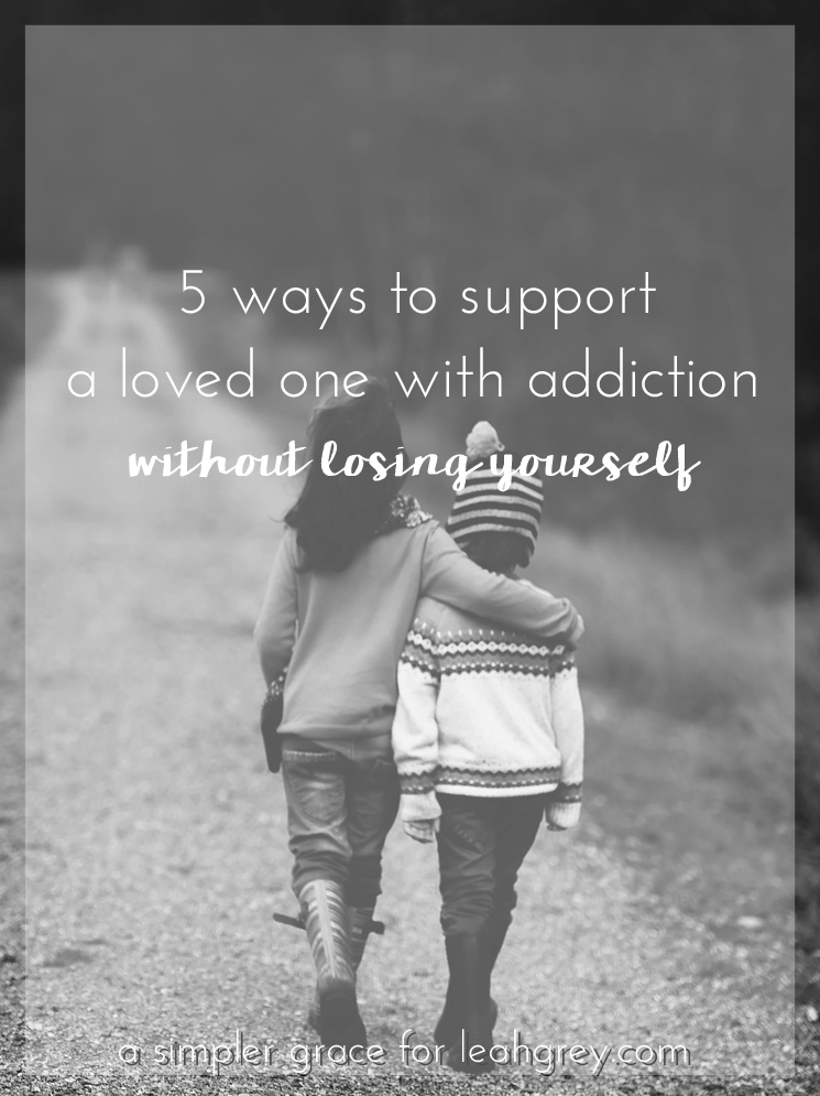 5 Ways to Support a Loved One with Addiction Without Losing Yourself | Guest Post for LeahGrey.com - A Simpler Grace