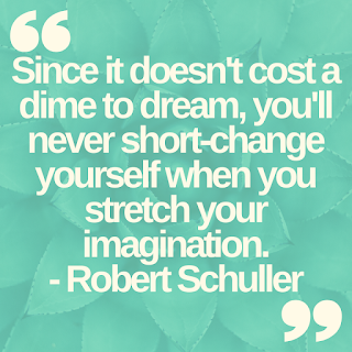 Since it doesn't cost a dime to dream, you'll never short-change yourself when you stretch your imagination.- Robert Schuller
