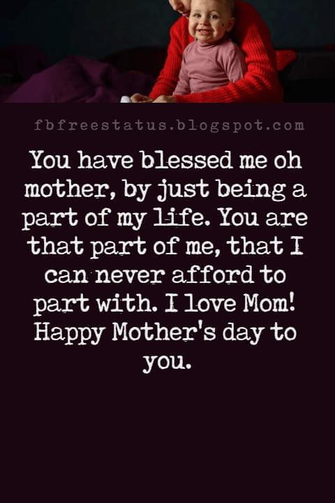 good-mothers day card messages, You have blessed me oh mother, by just being a part of my life. You are that part of me, that I can never afford to part with. I love Mom! Happy Mother's day to you.