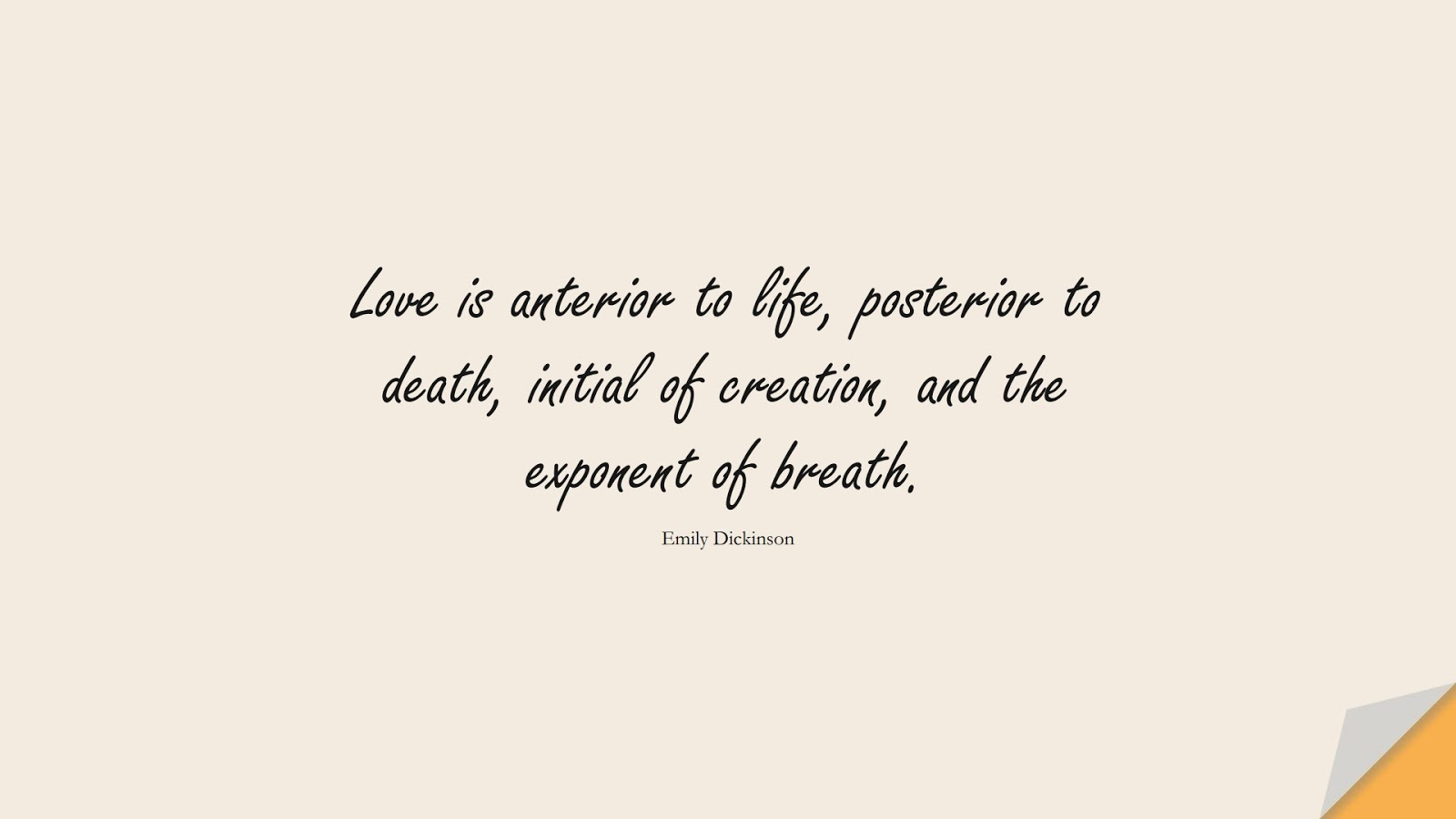 Love is anterior to life, posterior to death, initial of creation, and the exponent of breath. (Emily Dickinson);  #BestQuotes