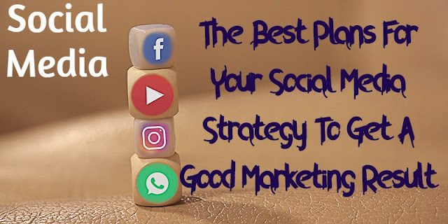 The Best Plans For Your Social Media Strategy To Get A Good Marketing Result