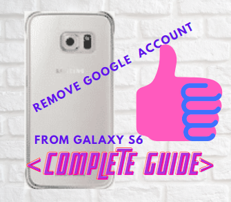 How To Remove Google Account From Galaxy s6 [Complete Guide]