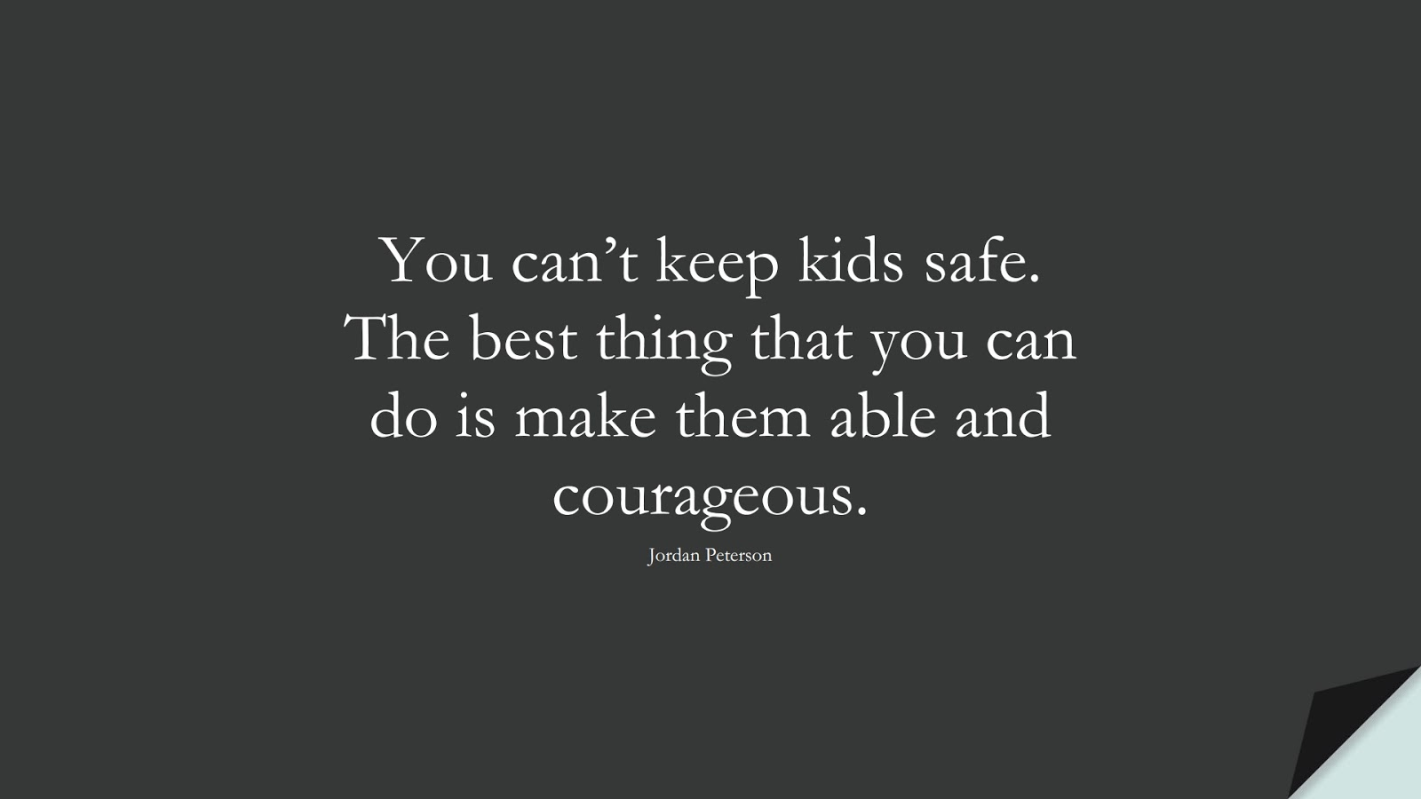 You can't keep kids safe. The best thing that you can do is make them able and courageous. (Jordan Peterson);  #CourageQuotes