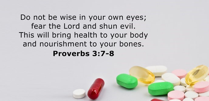 Do not be wise in your own eyes; fear the Lord and shun evil. This will bring health to your body and nourishment to your bones.