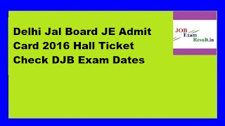 Delhi Jal Board JE Admit Card 2016 Hall Ticket Check DJB Exam Dates