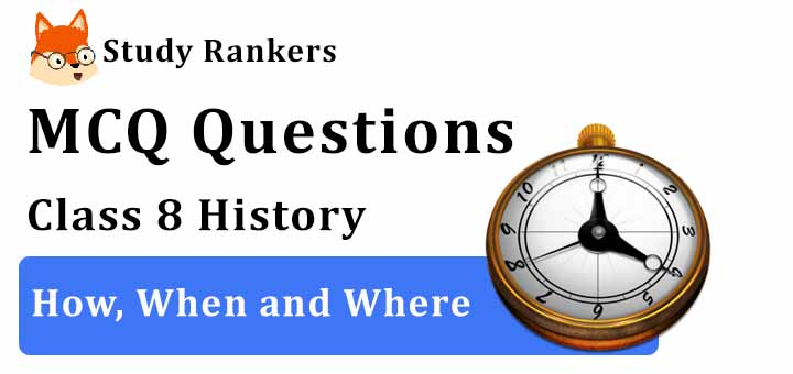 MCQ Questions for Class 8 History: Ch 1 How, When and Where