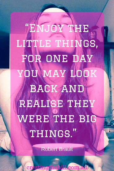 """Enjoy the little things, for one day you may look back and realise they were the big things.""  Robert Brault"