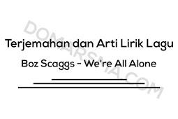 Terjemahan dan Arti Lirik Lagu Boz Scaggs - We're All Alone