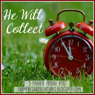 He Will Collect {Five Minute Friday}