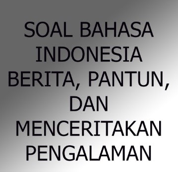 Soal Bahasa Indonesia Bab Pantun, Berita, Menceritakan Pengalaman, dan Menceritakan Kembali Cerita Anak