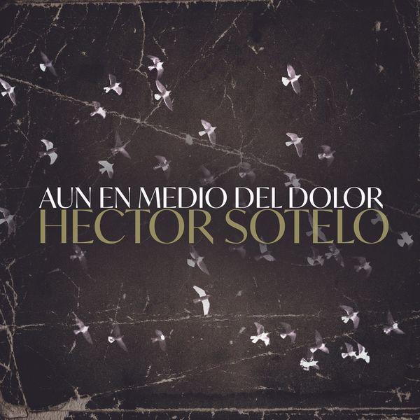 Hector Sotelo – Aun en Medio del Dolor (Single) 2021 (Exclusivo WC)