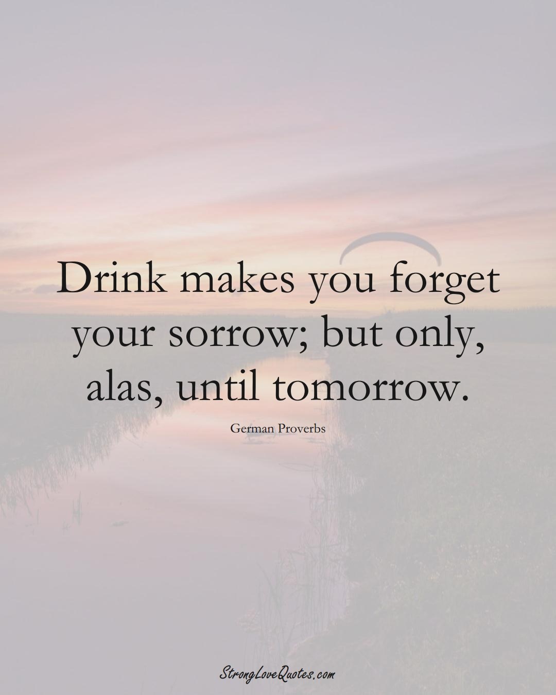 Drink makes you forget your sorrow; but only, alas, until tomorrow. (German Sayings);  #EuropeanSayings