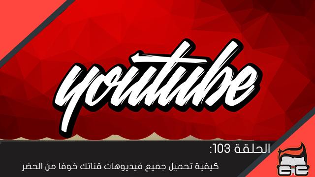 الحلقة 103 : كيفية تحميل جميع فيديوهات قناتك خوفا من الحضر