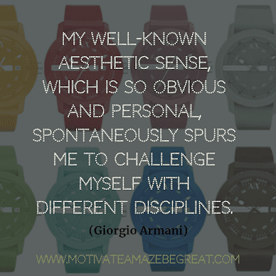 "Aesthetic Quotes And Beautiful Sayings With Deep Meaning: ""My well-known aesthetic sense, which is so obvious and personal, spontaneously spurs me to challenge myself with different disciplines."" - Giorgio Armani"