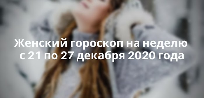 Женский гороскоп на неделю с 21 по 27 декабря 2020 года