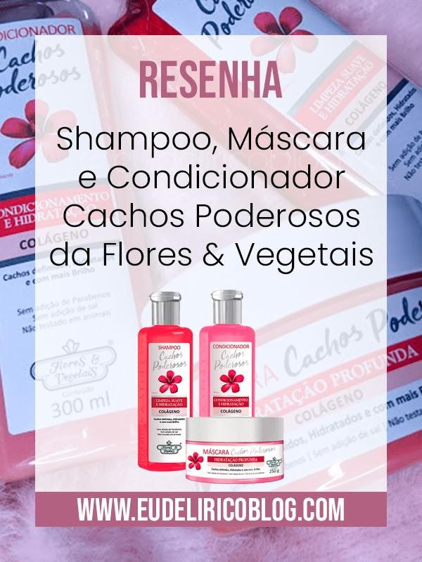 Resenha: Shampoo, Máscara e Condicionador Cachos Poderosos da Flores & Vegetais