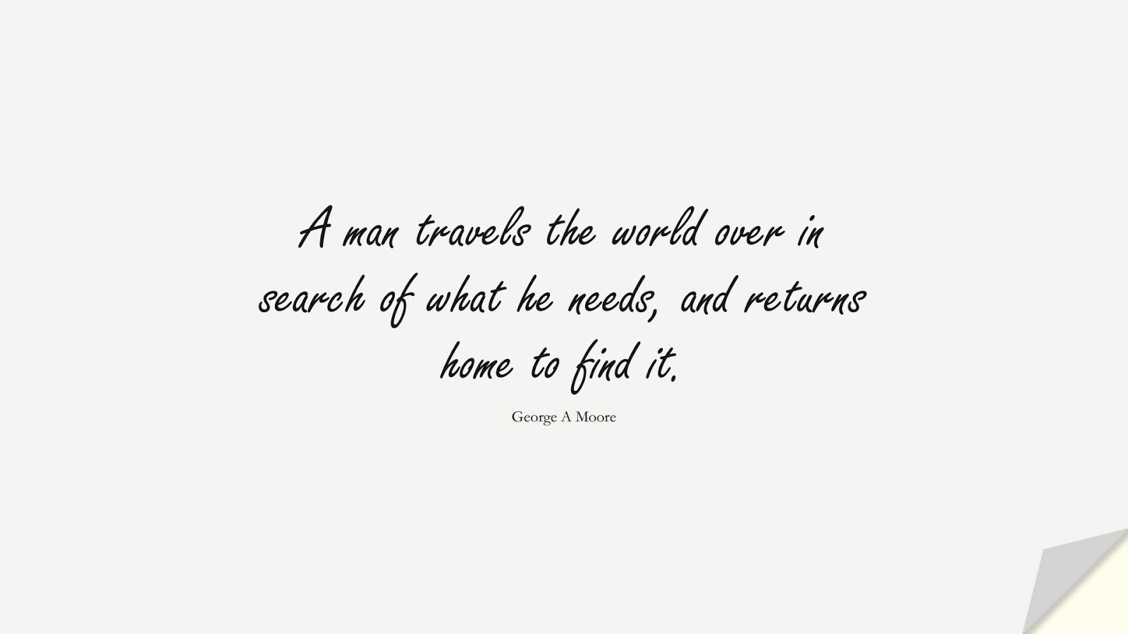 A man travels the world over in search of what he needs, and returns home to find it. (George A Moore);  #FamilyQuotes