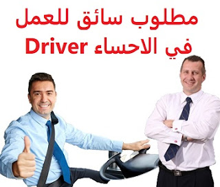 Driver is required to work in Al-Ahsa  To work in Al-Ahsa  Academic qualification: not required  Experience: To have a valid driving license  Salary: to be determined after the interview