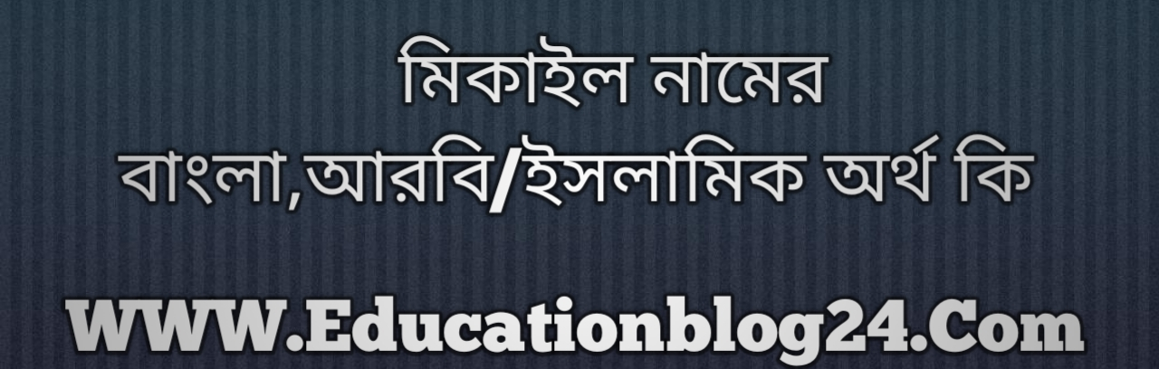 Mikail Amin name meaning in Bengali, মিকাইল নামের অর্থ কি, মিকাইল নামের বাংলা অর্থ কি, মিকাইল নামের ইসলামিক অর্থ কি, মিকাইল কি ইসলামিক /আরবি নাম