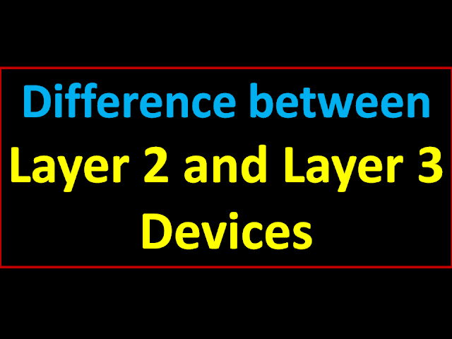 What is Layer 2 and Layer 3 Switch | Difference between Layer 2 and Layer 3 Devices List Full Detail