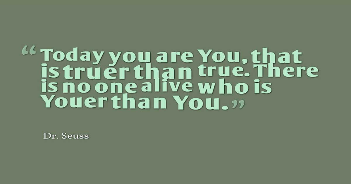 "Yourself Quotes, ""Today you are You, that is truer than true. There is no one alive who is Youer than You.""  ― Dr. Seuss,"