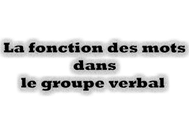 • La fonction des mots dans le groupe verbal