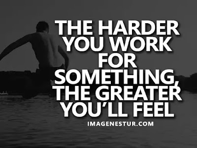 Motivational Quotes The harder you work for something, the greater you'll feel when you achieve it.