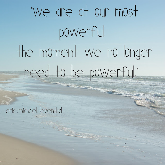 We are at our most powerful the moment we no longer need to be powerful. - Eric Michael Leventhal