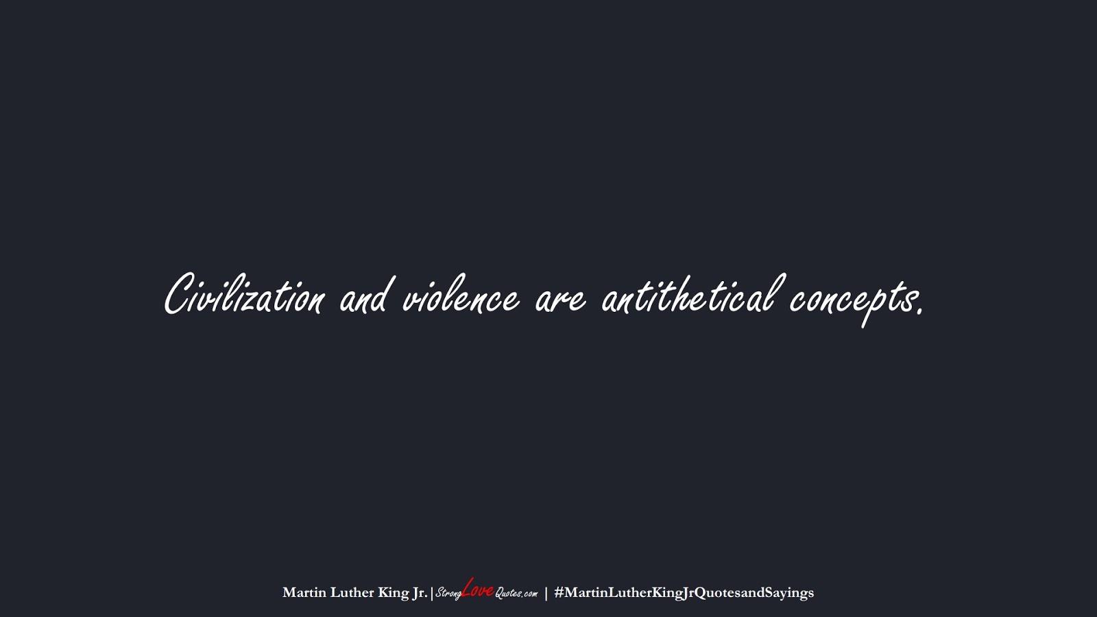 Civilization and violence are antithetical concepts. (Martin Luther King Jr.);  #MartinLutherKingJrQuotesandSayings