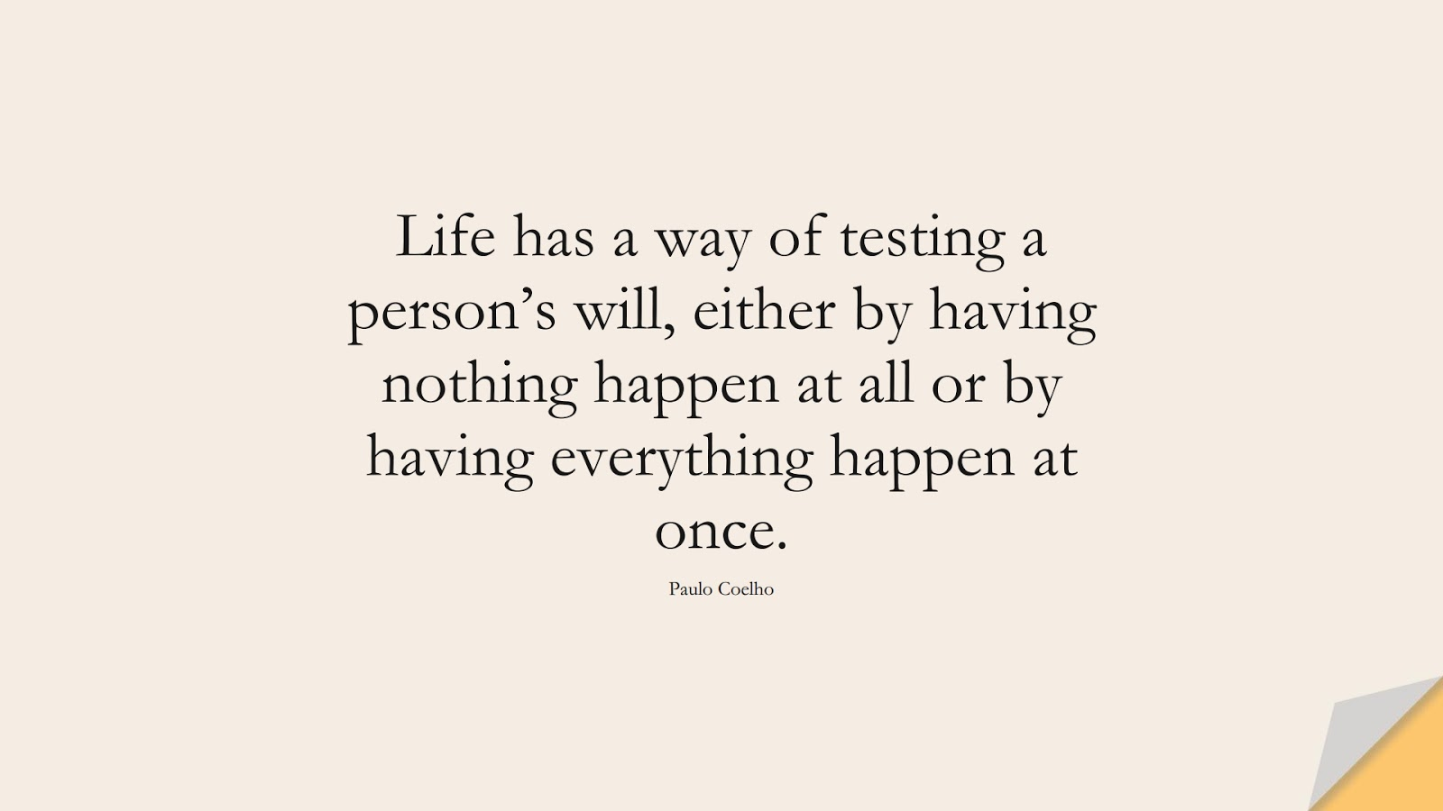 Life has a way of testing a person's will, either by having nothing happen at all or by having everything happen at once. (Paulo Coelho);  #InspirationalQuotes