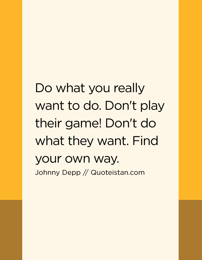 Do what you really want to do. Don't play their game! Don't do what they want. Find your own way.