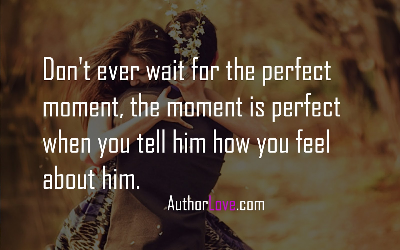 Dont Ever Wait For The Perfect Moment The Moment Is Love Quotes