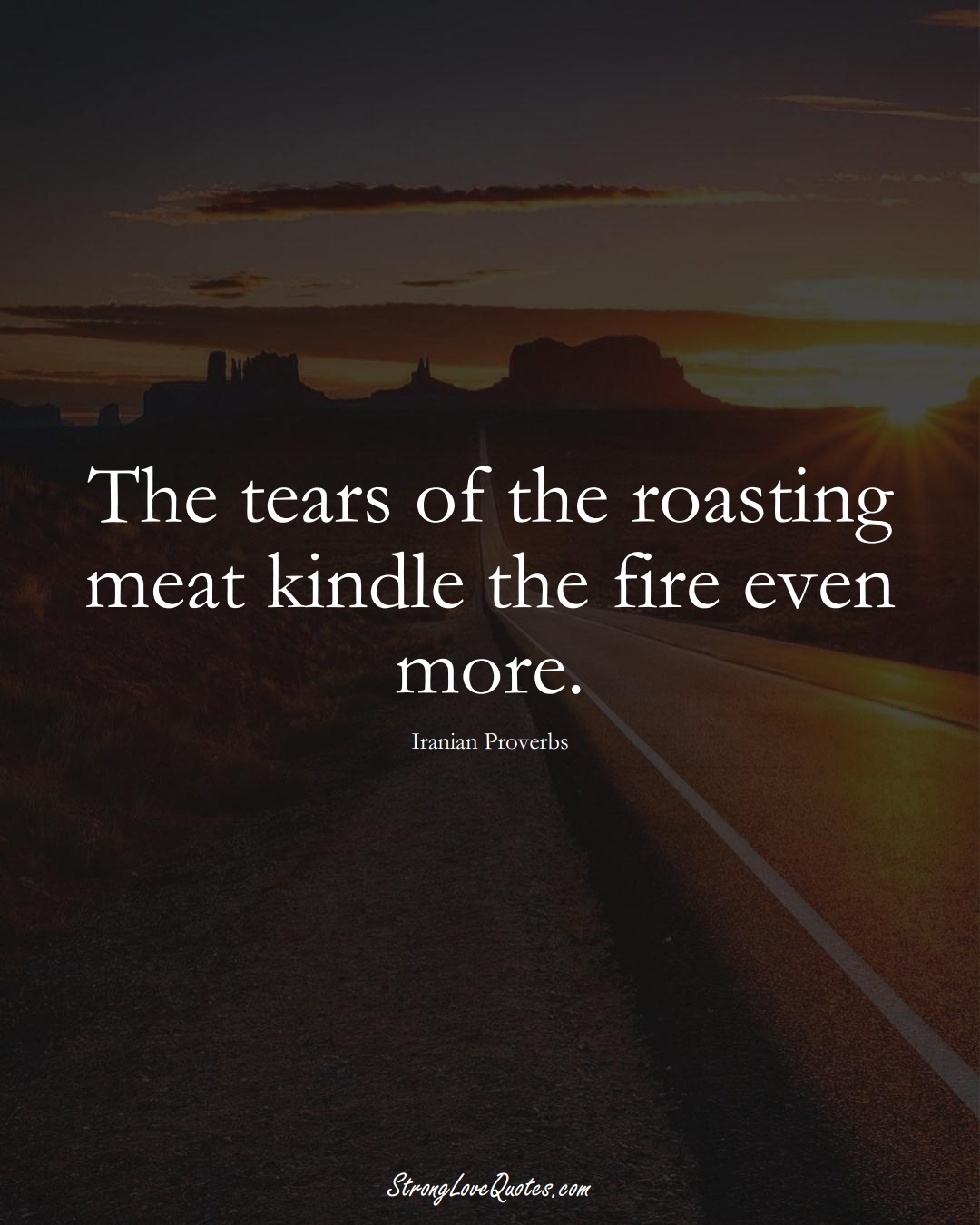 The tears of the roasting meat kindle the fire even more. (Iranian Sayings);  #MiddleEasternSayings