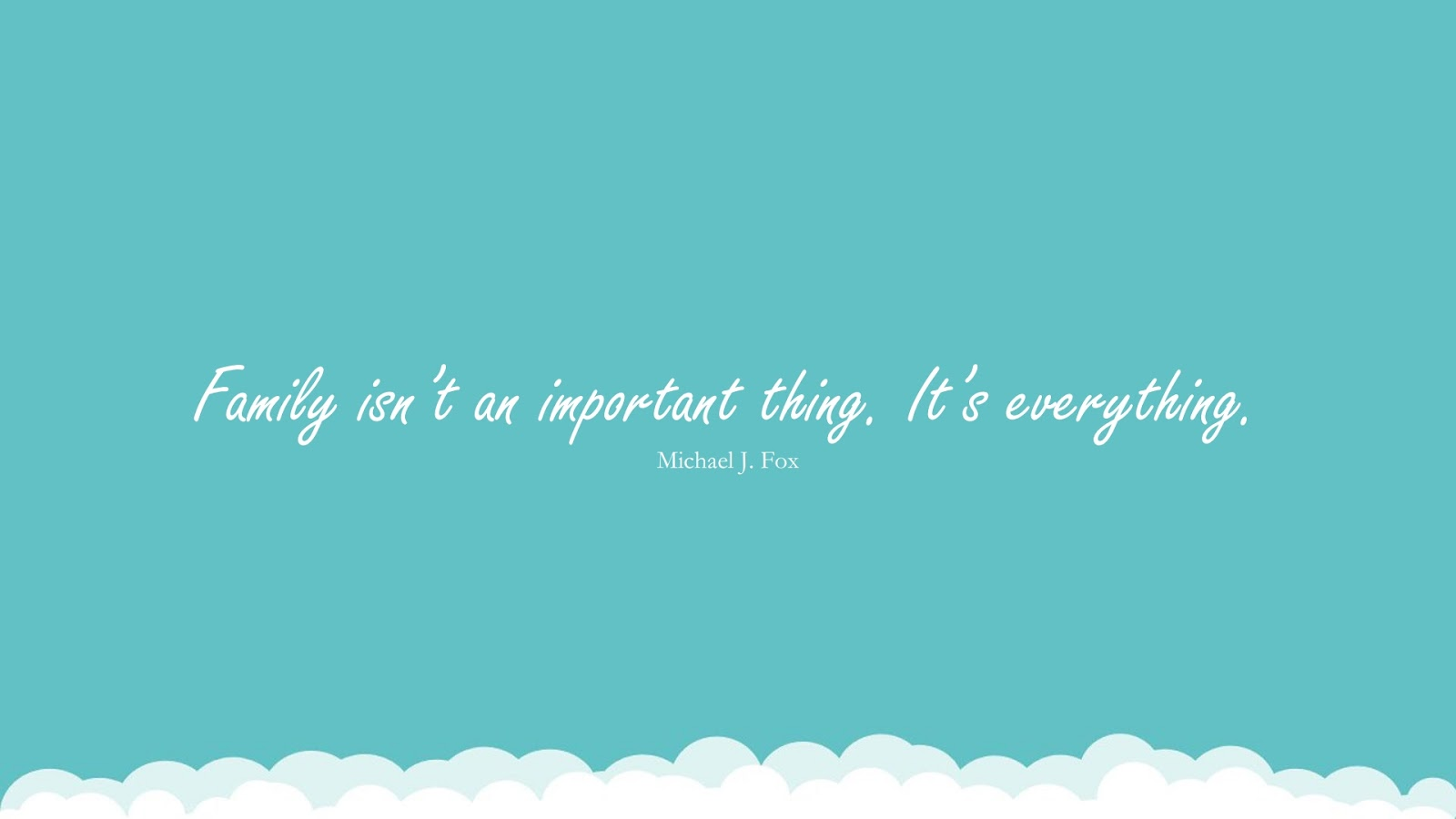 Family isn't an important thing. It's everything. (Michael J. Fox);  #FamilyQuotes