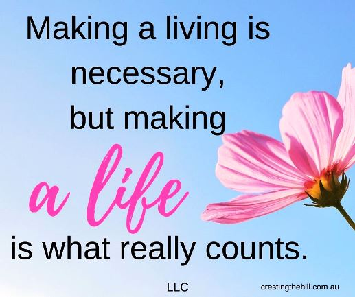 Making a living is necessary,  but making  a life is what really counts. LLC #lifequotes