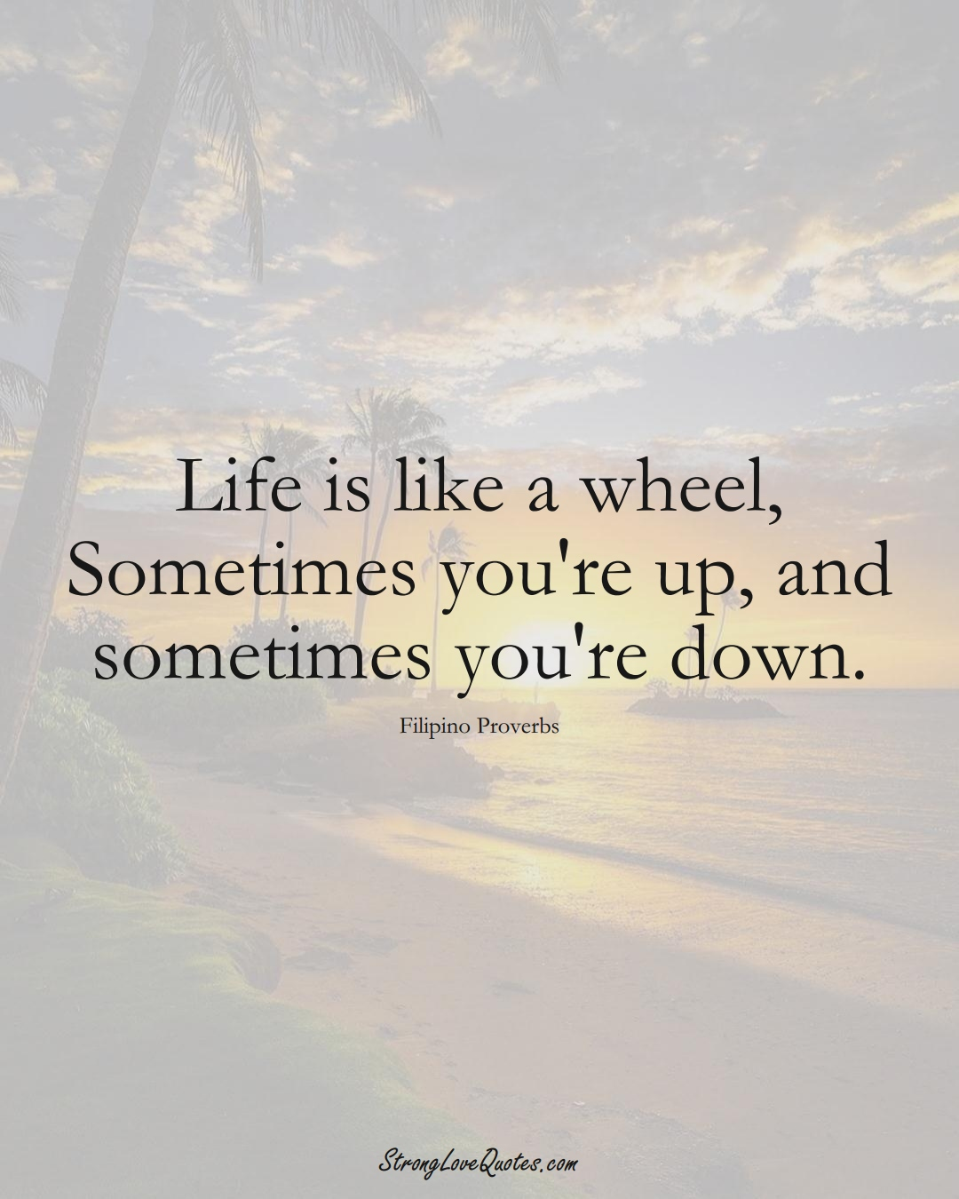 Life is like a wheel, Sometimes you're up, and sometimes you're down. (Filipino Sayings);  #AsianSayings
