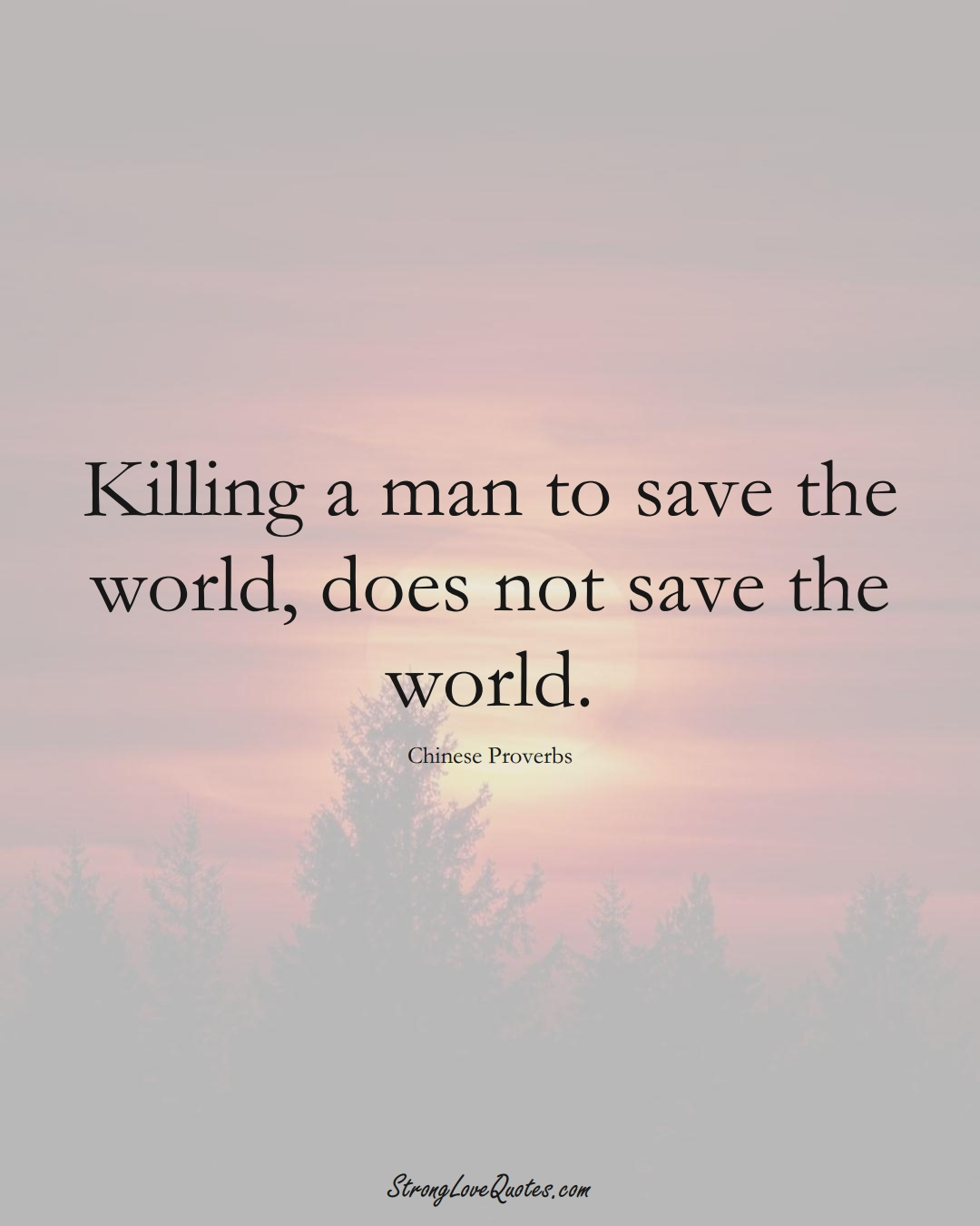 Killing a man to save the world, does not save the world. (Chinese Sayings);  #AsianSayings