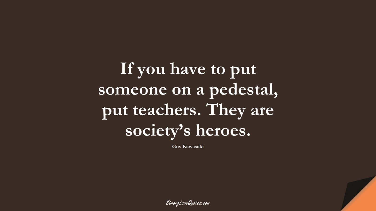 If you have to put someone on a pedestal, put teachers. They are society's heroes. (Guy Kawasaki);  #EducationQuotes