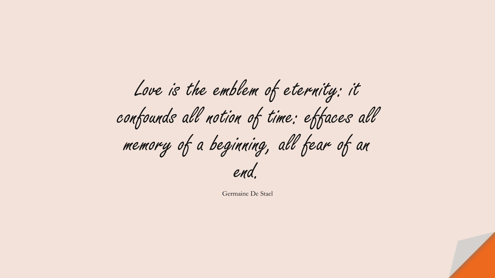 Love is the emblem of eternity: it confounds all notion of time: effaces all memory of a beginning, all fear of an end. (Germaine De Stael);  #LoveQuotes