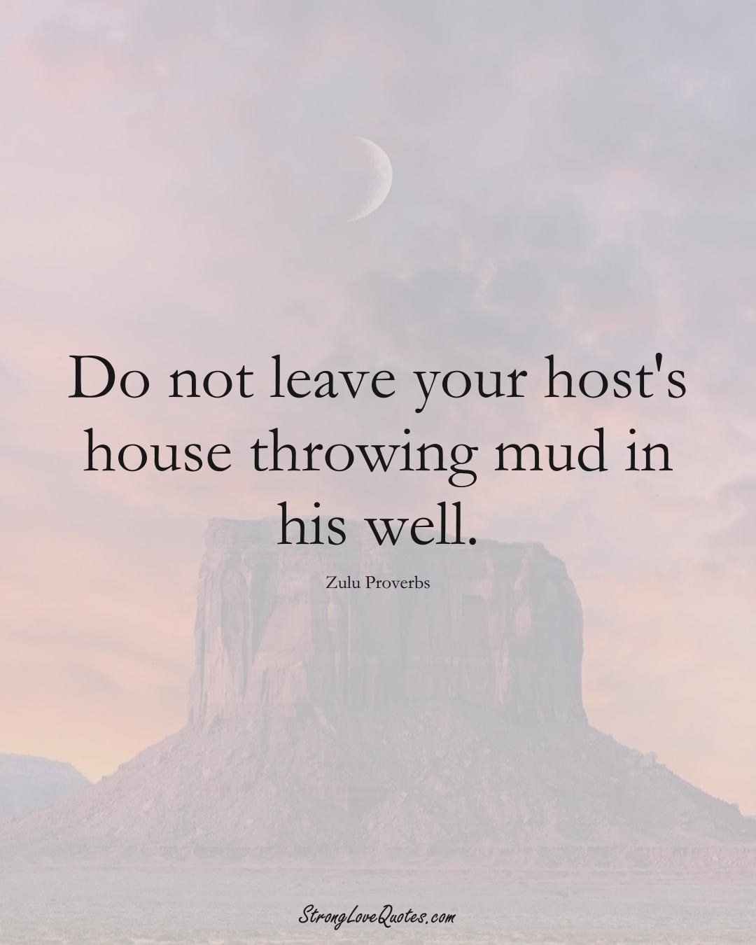 Do not leave your host's house throwing mud in his well. (Zulu Sayings);  #aVarietyofCulturesSayings