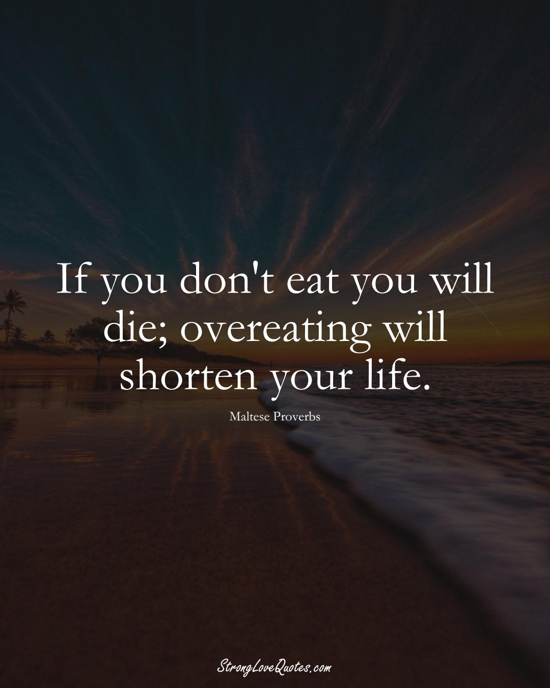 If you don't eat you will die; overeating will shorten your life. (Maltese Sayings);  #EuropeanSayings